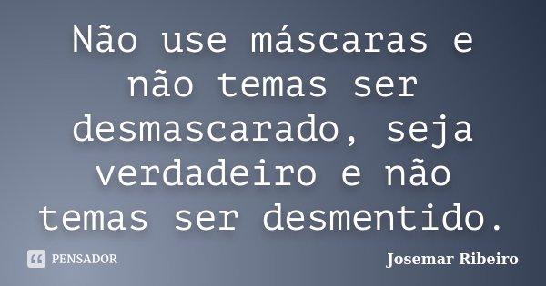Não use máscaras e não temas ser desmascarado, seja verdadeiro e não temas ser desmentido.... Frase de Josemar Ribeiro.