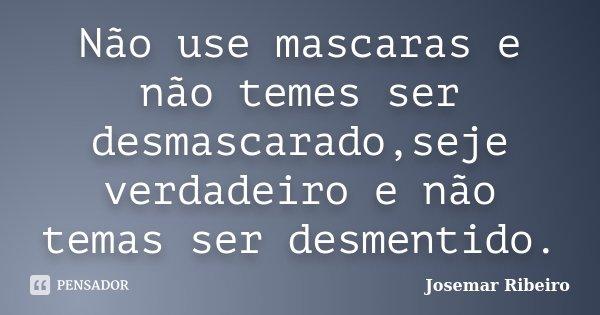 Não use mascaras e não temes ser desmascarado,seje verdadeiro e não temas ser desmentido.... Frase de Josemar Ribeiro.