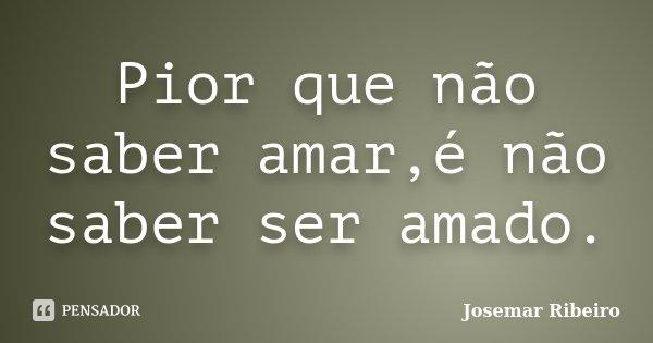 Pior que não saber amar,é não saber ser amado.... Frase de Josemar Ribeiro.