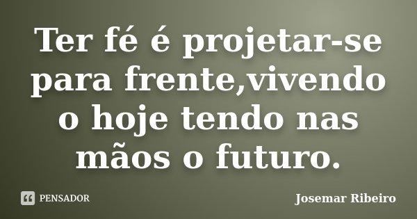 Ter fé é projetar-se para frente,vivendo o hoje tendo nas mãos o futuro.... Frase de Josemar Ribeiro.