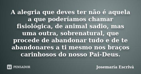 A alegria que deves ter não é aquela a que poderíamos chamar fisiológica, de animal sadio, mas uma outra, sobrenatural, que procede de abandonar tudo e de te ab... Frase de Josemaría Escrivá.