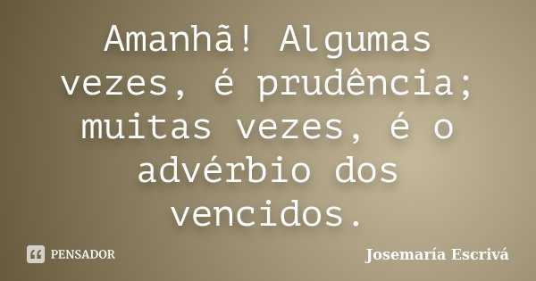 Amanhã! Algumas vezes, é prudência; muitas vezes, é o advérbio dos vencidos.... Frase de Josemaría Escrivá.