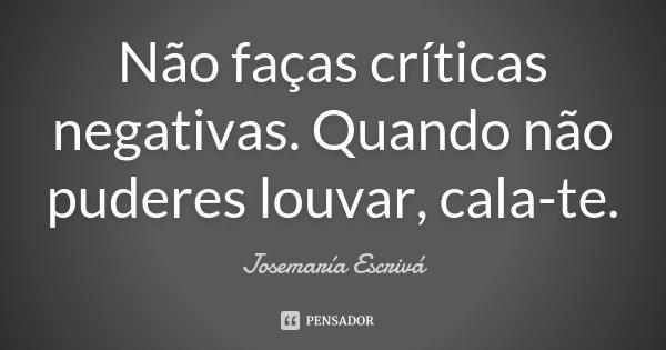 Não faças críticas negativas. Quando não puderes louvar, cala-te.... Frase de Josemaria Escrivá.