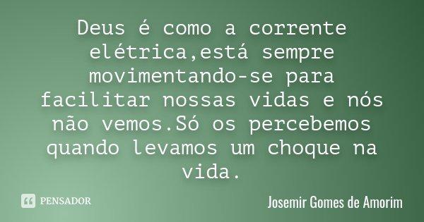Deus é como a corrente elétrica,está sempre movimentando-se para facilitar nossas vidas e nós não vemos.Só os percebemos quando levamos um choque na vida.... Frase de Josemir Gomes de Amorim.