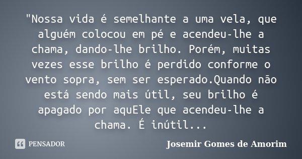 """""""Nossa vida é semelhante a uma vela, que alguém colocou em pé e acendeu-lhe a chama, dando-lhe brilho. Porém, muitas vezes esse brilho é perdido conforme o... Frase de Josemir Gomes de Amorim."""