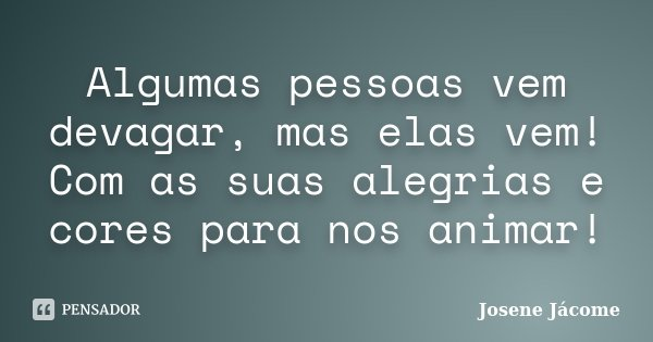 Algumas pessoas vem devagar, mas elas vem! Com as suas alegrias e cores para nos animar!... Frase de Josene Jácome.