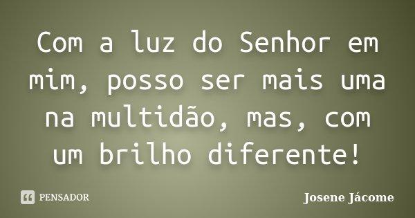 Com a luz do Senhor em mim, posso ser mais uma na multidão, mas, com um brilho diferente!... Frase de Josene Jácome.