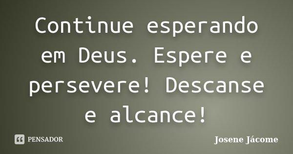 Continue esperando em Deus. Espere e persevere! Descanse e alcance!... Frase de Josene Jácome.