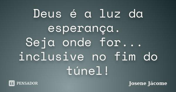 Deus é a luz da esperança. Seja onde for... inclusive no fim do túnel!... Frase de Josene Jácome.