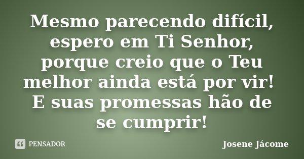 Mesmo parecendo difícil, espero em Ti Senhor, porque creio que o Teu melhor ainda está por vir! E suas promessas hão de se cumprir!... Frase de Josene Jácome.