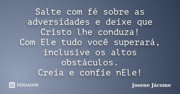 Salte com fé sobre as adversidades e deixe que Cristo lhe conduza! Com Ele tudo você superará, inclusive os altos obstáculos. Creia e confie nEle!... Frase de Josene Jácome.