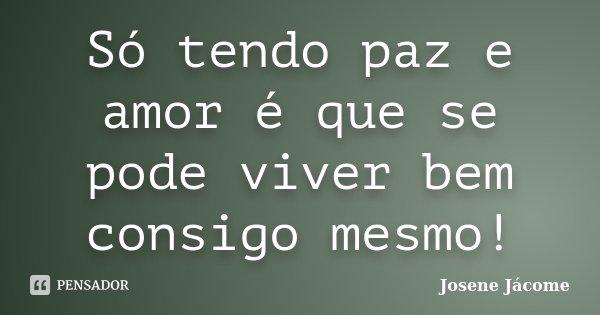 Só tendo paz e amor é que se pode viver bem consigo mesmo!... Frase de Josene Jácome.