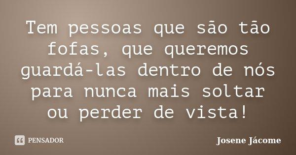 Tem pessoas que são tão fofas, que queremos guardá-las dentro de nós para nunca mais soltar ou perder de vista!... Frase de Josene Jácome.
