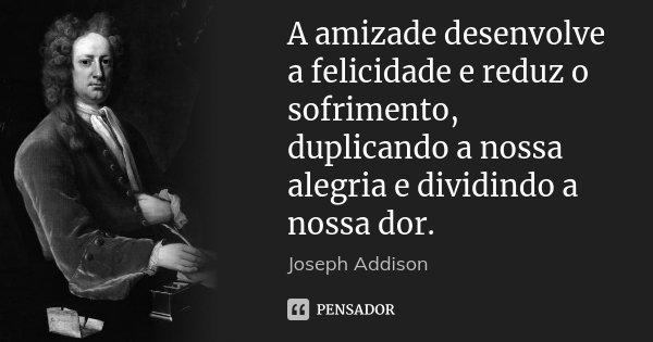 A amizade desenvolve a felicidade e reduz o sofrimento, duplicando a nossa alegria e dividindo a nossa dor.... Frase de Joseph Addison.