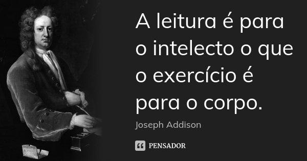 A leitura é para o intelecto o que o exercício é para o corpo.... Frase de Joseph Addison.