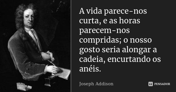 A vida parece-nos curta, e as horas parecem-nos compridas; o nosso gosto seria alongar a cadeia, encurtando os anéis.... Frase de Joseph Addison.