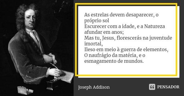As estrelas devem desaparecer, o próprio sol Escurecer com a idade, e a Natureza afundar em anos; Mas tu, Jesus, florescerás na juventude imortal, Ileso em meio... Frase de Joseph Addison.