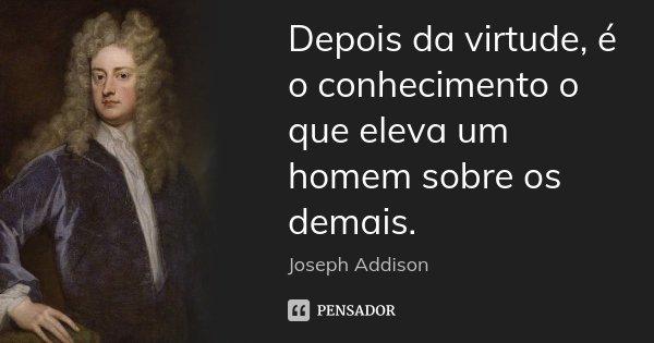 Depois da virtude, é o conhecimento o que eleva um homem sobre os demais.... Frase de Joseph Addison.