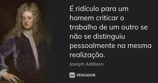 É ridículo para um homem criticar o trabalho de um outro se não se distinguiu pessoalmente na mesma realização.... Frase de Joseph Addison.