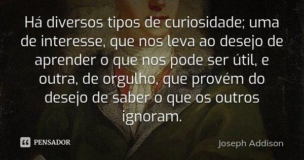 Há diversos tipos de curiosidade; uma de interesse, que nos leva ao desejo de aprender o que nos pode ser útil, e outra, de orgulho, que provém do desejo de sab... Frase de Joseph Addison.