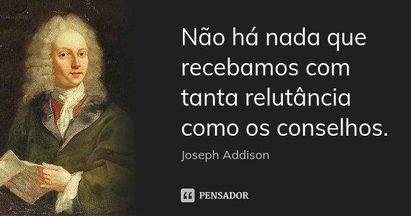 Não há nada que recebamos com tanta relutância como os conselhos.... Frase de Joseph Addison.