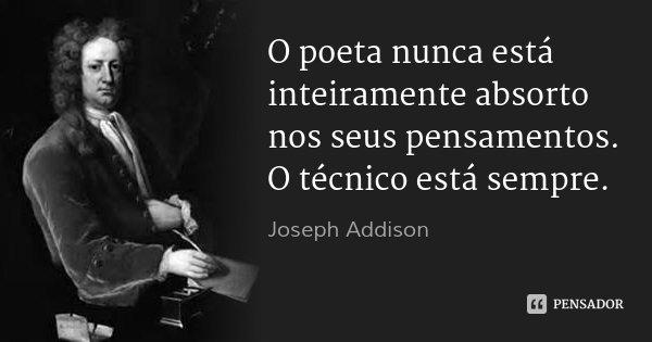 O poeta nunca está inteiramente absorto nos seus pensamentos. O técnico está sempre.... Frase de Joseph Addison.