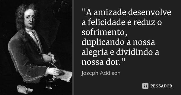 """""""A amizade desenvolve a felicidade e reduz o sofrimento, duplicando a nossa alegria e dividindo a nossa dor.""""... Frase de Joseph Addison."""