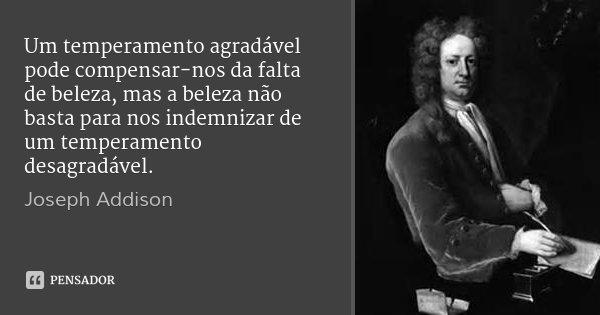 Um temperamento agradável pode compensar-nos da falta de beleza, mas a beleza não basta para nos indemnizar de um temperamento desagradável.... Frase de Joseph Addison.