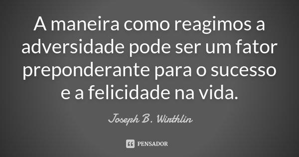 A maneira como reagimos à adversidade pode ser um fator preponderante para o sucesso e felicidade na vida.... Frase de Joseph B. Wirthlin.