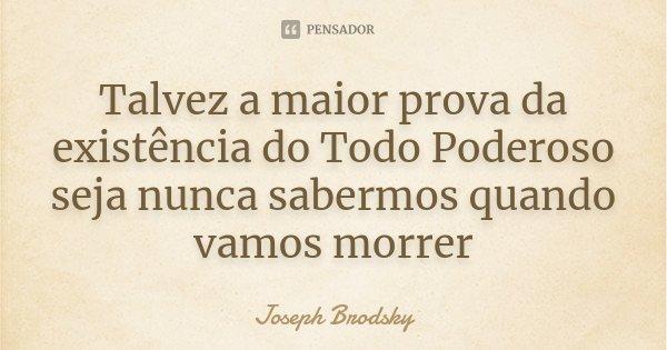 Talvez a maior prova da existência do Todo Poderoso seja nunca sabermos quando vamos morrer... Frase de Joseph Brodsky.