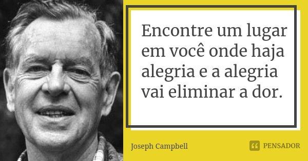Encontre um lugar em você onde haja alegria e a alegria vai eliminar a dor.... Frase de Joseph Campbell.
