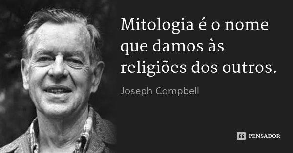 Mitologia é o nome que damos às religiões dos outros.... Frase de Joseph Campbell.