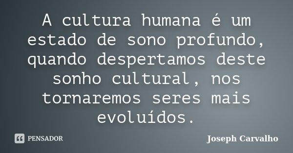 A cultura humana é um estado de sono profundo, quando despertamos deste sonho cultural, nos tornaremos seres mais evoluídos.... Frase de Joseph Carvalho.