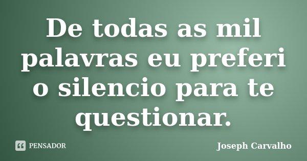 De todas as mil palavras eu preferi o silencio para te questionar.... Frase de Joseph Carvalho.