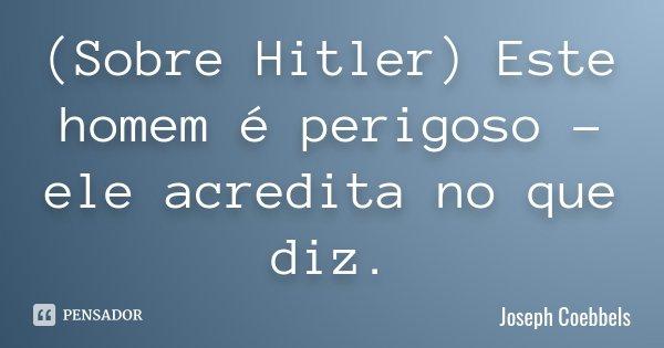 (Sobre Hitler) Este homem é perigoso - ele acredita no que diz.... Frase de Joseph Coebbels.