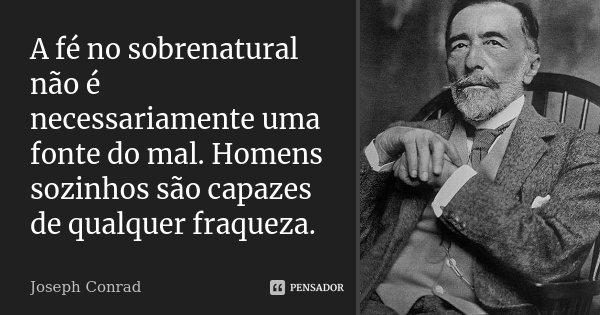 A fé no sobrenatural não é necessariamente uma fonte do mal. Homens sozinhos são capazes de qualquer fraqueza.... Frase de Joseph Conrad.