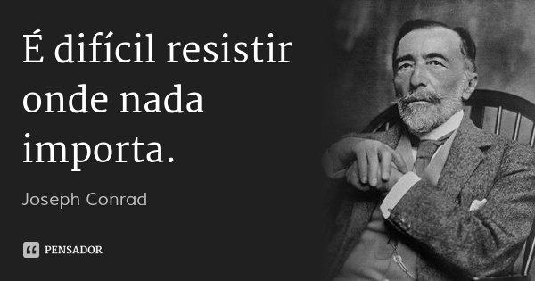 É difícil resistir onde nada importa.... Frase de Joseph Conrad.
