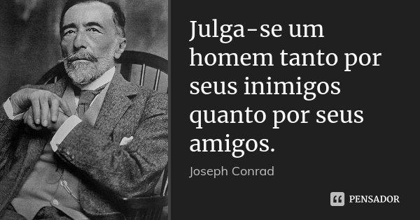 Julga-se um homem tanto por seus inimigos quanto por seus amigos.... Frase de Joseph Conrad.