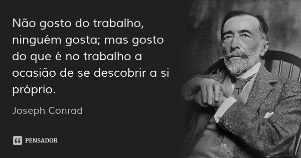 Não gosto do trabalho, ninguém gosta; mas gosto do que é no trabalho a ocasião de se descobrir a si próprio.... Frase de Joseph Conrad.