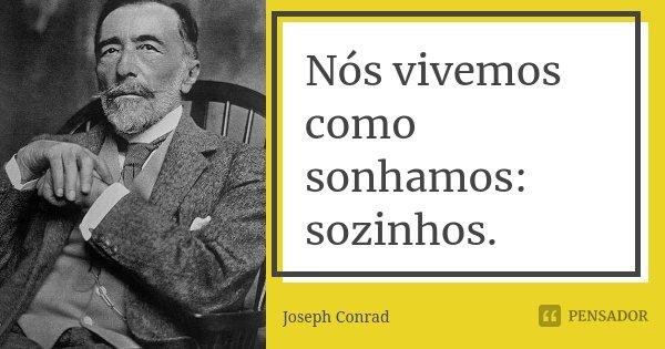 Nós vivemos como sonhamos: sozinhos.... Frase de Joseph Conrad.