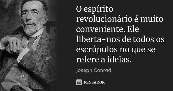 O espírito revolucionário é muito conveniente. Ele liberta-nos de todos os escrúpulos no que se refere a ideias.... Frase de Joseph Conrad.