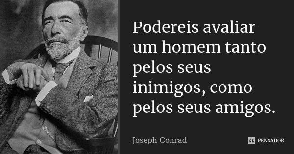Podereis avaliar um homem tanto pelos seus inimigos, como pelos seus amigos.... Frase de Joseph Conrad.