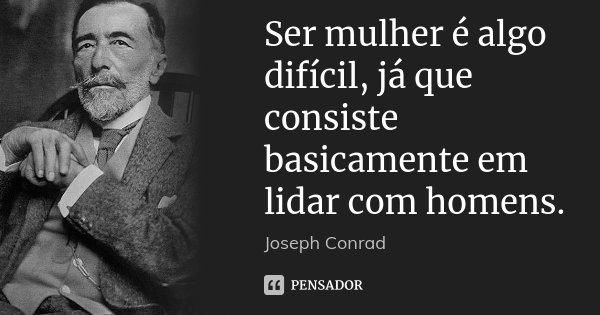 Ser mulher é algo difícil, já que consiste basicamente em lidar com homens.... Frase de Joseph Conrad.