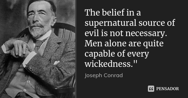"""The belief in a supernatural source of evil is not necessary. Men alone are quite capable of every wickedness.""""... Frase de Joseph Conrad."""