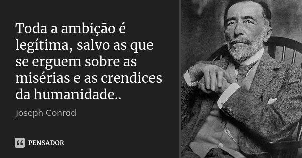 Toda a ambição é legítima, salvo as que se erguem sobre as misérias e as crendices da humanidade..... Frase de Joseph Conrad.
