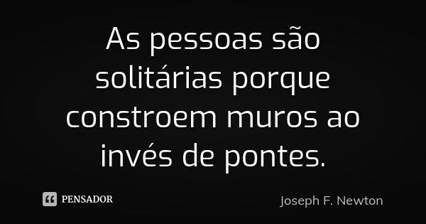 As pessoas são solitárias porque constroem muros ao invés de pontes.... Frase de Joseph F. Newton.
