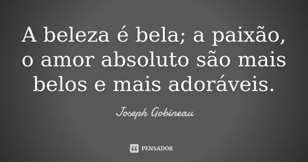 A beleza é bela; a paixão, o amor absoluto são mais belos e mais adoráveis.... Frase de Joseph Gobineau.