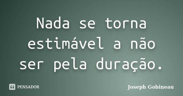 Nada se torna estimável a não ser pela duração.... Frase de Joseph Gobineau.