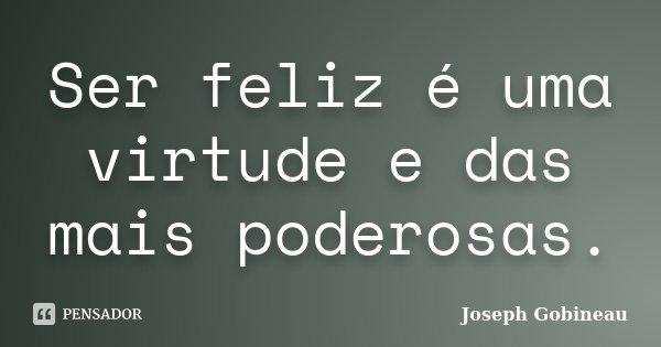 Ser feliz é uma virtude e das mais poderosas.... Frase de Joseph Gobineau.