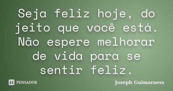 Seja Feliz Hoje Do Jeito Que Você Joseph Guimaraess